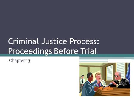 Criminal Justice Process: Proceedings Before Trial Chapter 13.