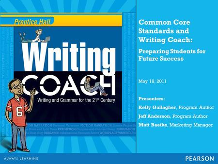 Common Core Standards and Writing Coach: Preparing Students for Future Success May 18, 2011 Presenters: Kelly Gallagher, Program Author Jeff Anderson,