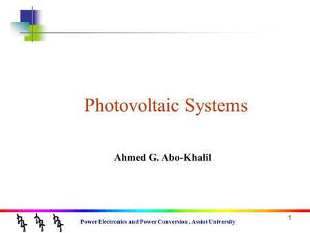 Power Electronics and Power Conversion, Assiut University 1 Photovoltaic Systems Ahmed G. Abo-Khalil.