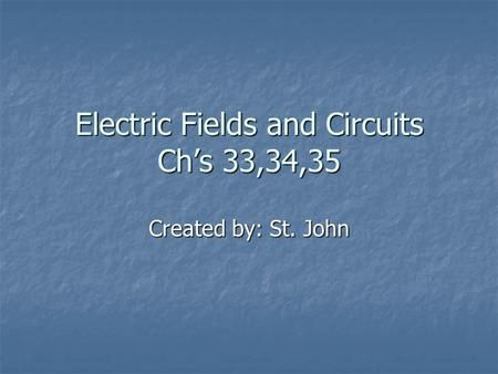 Electric Fields and Circuits Ch's 33,34,35 Created by: St. John.