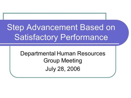 Step Advancement Based on Satisfactory Performance Departmental Human Resources Group Meeting July 28, 2006.