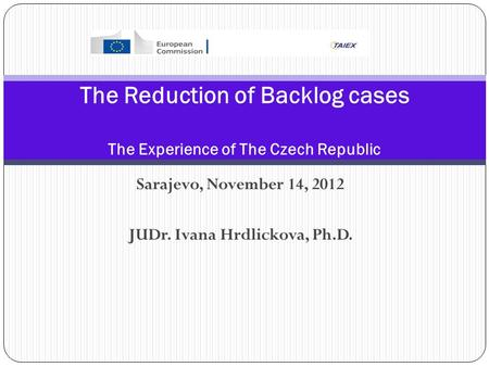 Sarajevo, November 14, 2012 JUDr. Ivana Hrdlickova, Ph.D. The Reduction of Backlog cases The Experience of The Czech Republic.