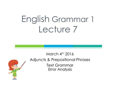 March 4 th 2016 Adjuncts & Prepositional Phrases Text Grammar Error Analysis English Grammar 1 Lecture 7.