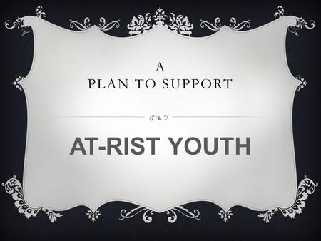 A PLAN TO SUPPORT AT-RIST YOUTH. TEACHERS DOING THEIR PART Teachers work with a variety of students from various backgrounds. Students who come from the.