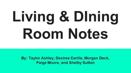 Living & DIning Room Notes By: Taylor Ashley, Desiree Carlile, Morgan Deck, Paige Moore, and Shelby Sutton.