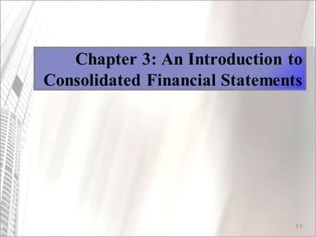 3-1 Chapter 3: An Introduction to Consolidated Financial Statements.