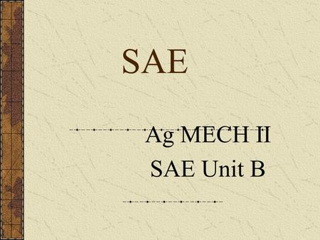SAE Ag MECH II SAE Unit B What is an SAE? A learn by doing process. Agricultural students reinforce learning by applying skills and knowledge acquired.