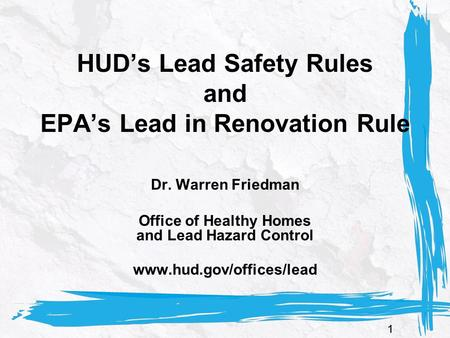 11 HUD's Lead Safety Rules and EPA's Lead in Renovation Rule Dr. Warren Friedman Office of Healthy Homes and Lead Hazard Control www.hud.gov/offices/lead.