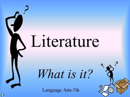 Literature What is it? Language Arts-7th. ELEMENTS OF LITERATURE Written works having excellence in: Form Expression Ideas Widespread and Lasting Interest.