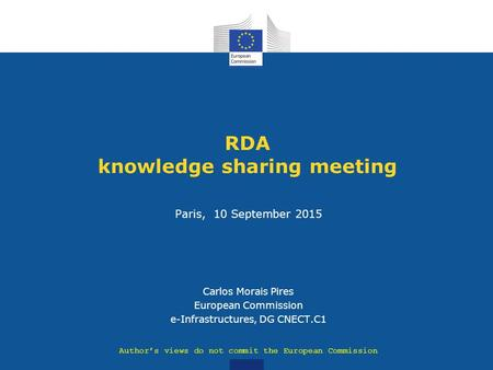 RDA knowledge sharing meeting Paris, 10 September 2015 Carlos Morais Pires European Commission e-Infrastructures, DG CNECT.C1 Author's views do not commit.