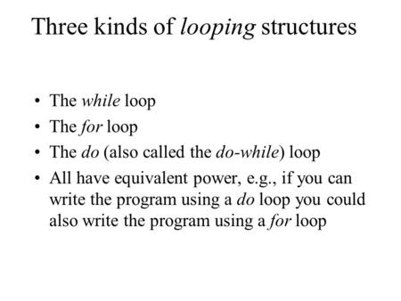 Three kinds of looping structures The while loop The for loop The do (also called the do-while) loop All have equivalent power, e.g., if you can write.