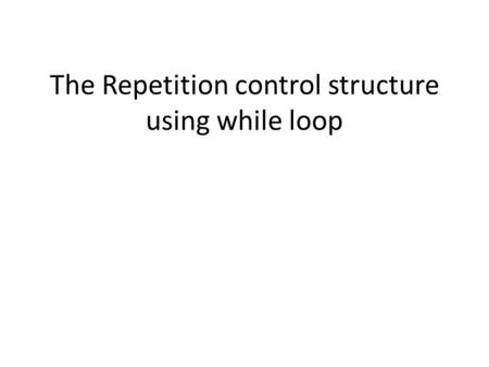 The Repetition control structure using while loop.