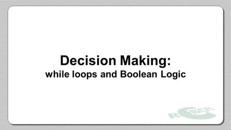 Decision Making: while loops and Boolean Logic. While Loops A while loop is a structure within ROBOTC which allows a section of code to be repeated as.