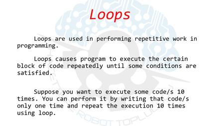 Loops causes program to execute the certain block of code repeatedly until some conditions are satisfied. Suppose you want to execute some code/s 10 times.