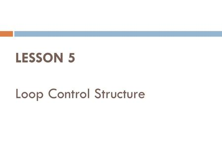 LESSON 5 Loop Control Structure. Loop Control Structure  Operation made over and over again.  Iterate statement.
