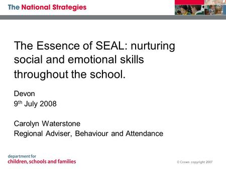 © Crown copyright 2007 The Essence of SEAL: nurturing social and emotional skills throughout the school. Devon 9 th July 2008 Carolyn Waterstone Regional.