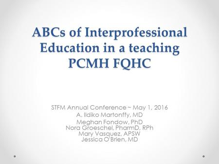 ABCs of Interprofessional Education in a teaching PCMH FQHC STFM Annual Conference ~ May 1, 2016 A. Ildiko Martonffy, MD Meghan Fondow, PhD Nora Groeschel,