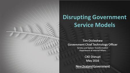 Department of Internal Affairs Disrupting Government Service Models Tim Occleshaw Government Chief Technology Officer Service and System Transformation.