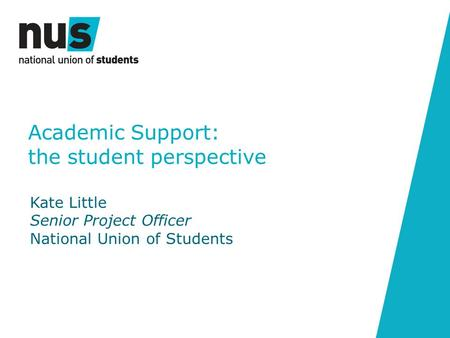Academic Support: the student perspective Kate Little Senior Project Officer National Union of Students.