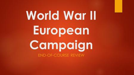 World War II European Campaign END-OF-COURSE REVIEW.