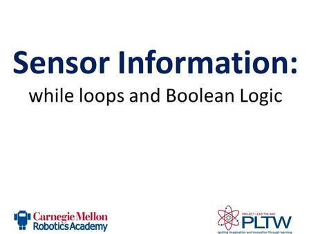 Sensor Information: while loops and Boolean Logic.