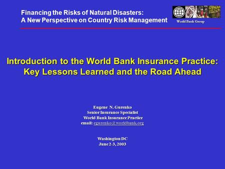 World Bank Group Introduction to the World Bank Insurance Practice: Key Lessons Learned and the Road Ahead Eugene N. Gurenko Senior Insurance Specialist.
