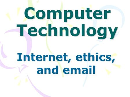 Computer Technology Internet, ethics, and email. EthicsInternetMisc.Internet 100 200 300 400 500.