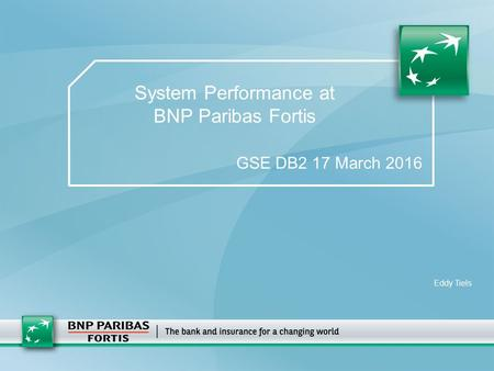 System Performance at BNP Paribas Fortis GSE DB2 17 March 2016 Eddy Tiels.