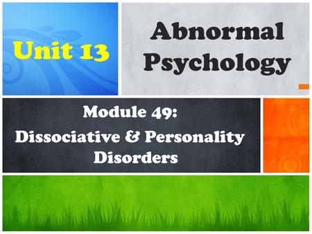 Module 49: Dissociative & Personality Disorders Abnormal Psychology Unit 13.