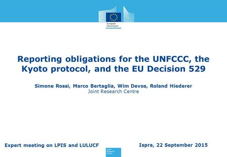 Reporting obligations for the UNFCCC, the Kyoto protocol, and the EU Decision 529 Simone Rossi, Marco Bertaglia, Wim Devos, Roland Hiederer Joint Research.