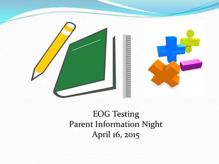 EOG Testing Parent Information Night April 16, 2015.