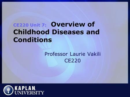 Professor Laurie Vakili CE220 CE220 Unit 7: Overview of Childhood Diseases and Conditions.