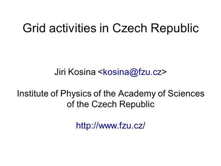 Grid activities in Czech Republic Jiri Kosina Institute of Physics of the Academy of Sciences of the Czech Republic