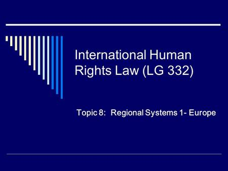 International Human Rights Law (LG 332) Topic 8: Regional Systems 1- Europe.