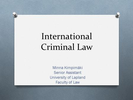 International Criminal Law Minna Kimpimäki Senior Assistant University of Lapland Faculty of Law.