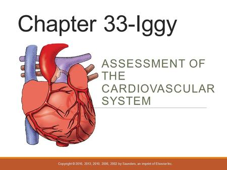 Copyright © 2016, 2013, 2010, 2006, 2002 by Saunders, an imprint of Elsevier Inc. Chapter 33-Iggy ASSESSMENT OF THE CARDIOVASCULAR SYSTEM.