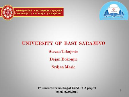 1 UNIVERSITY OF EAST SARAJEVO Stevan Trbojevic Dejan Bokonjic Srdjan Masic 1 st Consortium meeting of CCNURCA project 24.02-27.02.2014.
