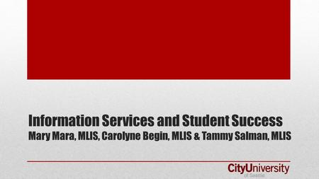 Information Services and Student Success Mary Mara, MLIS, Carolyne Begin, MLIS & Tammy Salman, MLIS.
