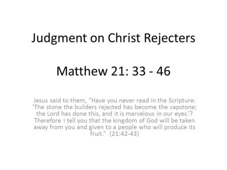 "Judgment on Christ Rejecters Matthew 21: 33 - 46 Jesus said to them, ""Have you never read in the Scripture: 'The stone the builders rejected has become."