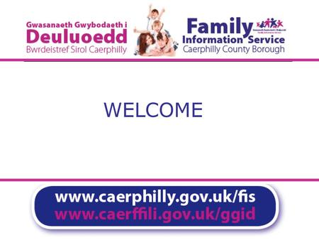 WELCOME On-line training module for Caerphilly Family Information Service Directory click to start session.