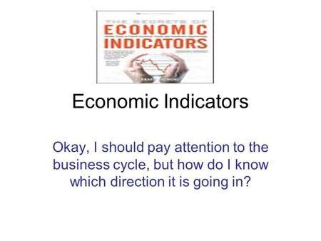 Economic Indicators Okay, I should pay attention to the business cycle, but how do I know which direction it is going in?