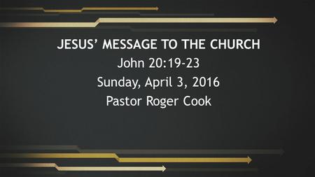 JESUS' MESSAGE TO THE CHURCH John 20:19-23 Sunday, April 3, 2016 Pastor Roger Cook.