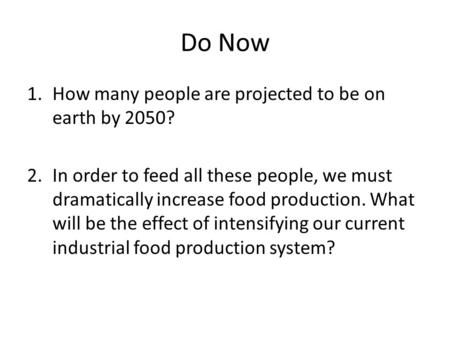 Do Now 1.How many people are projected to be on earth by 2050? 2.In order to feed all these people, we must dramatically increase food production. What.