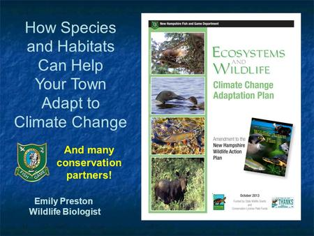 Emily Preston Wildlife Biologist And many conservation partners! How Species and Habitats Can Help Your Town Adapt to Climate Change.