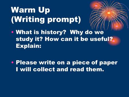 Warm Up (Writing prompt) What is history? Why do we study it? How can it be useful? Explain: Please write on a piece of paper I will collect and read them.