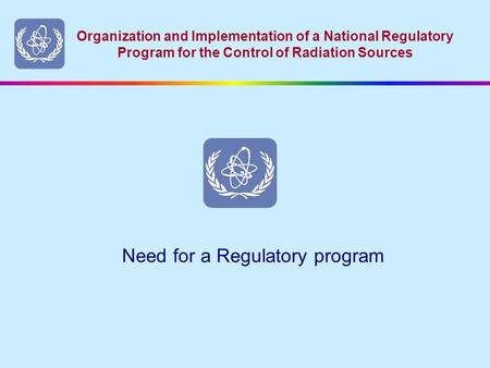 Organization and Implementation of a National Regulatory Program for the Control of Radiation Sources Need for a Regulatory program.
