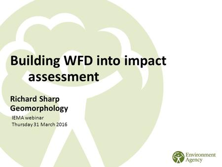 Building WFD into impact assessment Richard Sharp Geomorphology IEMA webinar Thursday 31 March 2016.