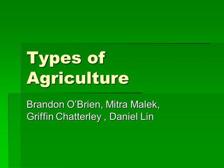 Types of Agriculture Brandon O'Brien, Mitra Malek, Griffin Chatterley, Daniel Lin.