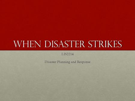 When Disaster Strikes LIS2214 Disaster Planning and Response.