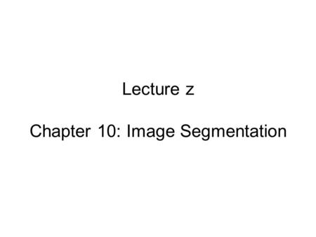 Lecture z Chapter 10: Image Segmentation. Segmentation approaches 1) Gradient based: How different are pixels? 2) Thresholding: Converts grey-level images.